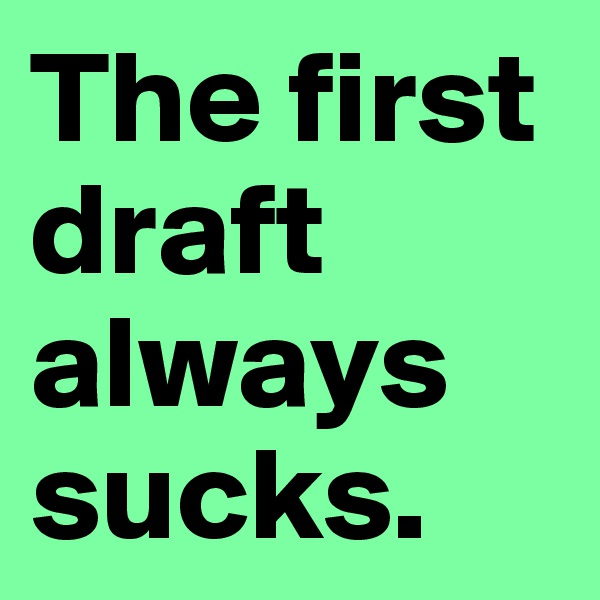 The first draft always sucks.