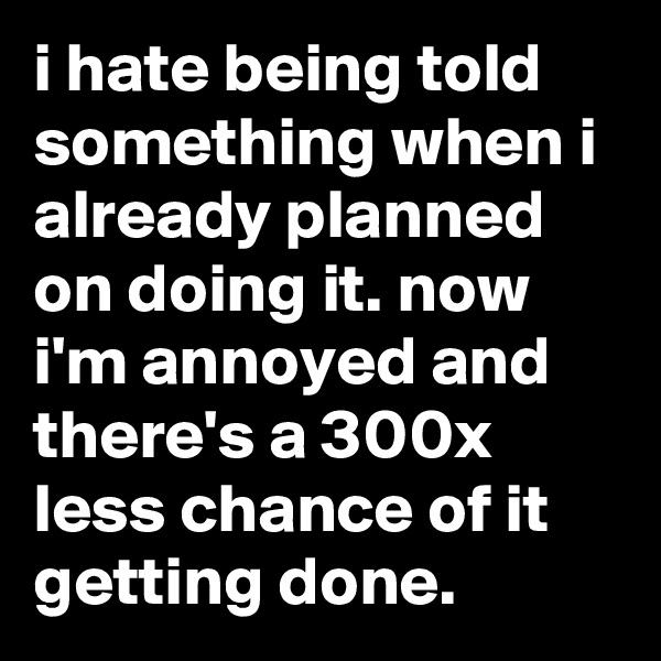 i hate being told something when i already planned on doing it. now i'm annoyed and there's a 300x less chance of it getting done.