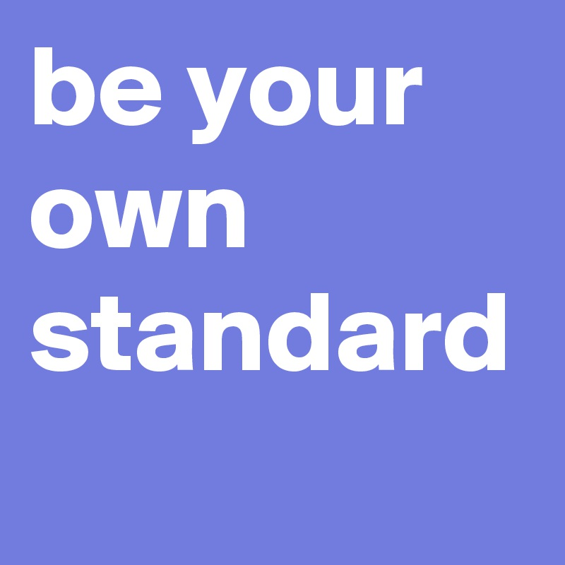 be your own standard