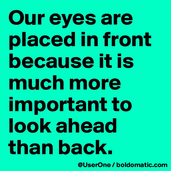 Our eyes are placed in front because it is much more important to look ahead than back.