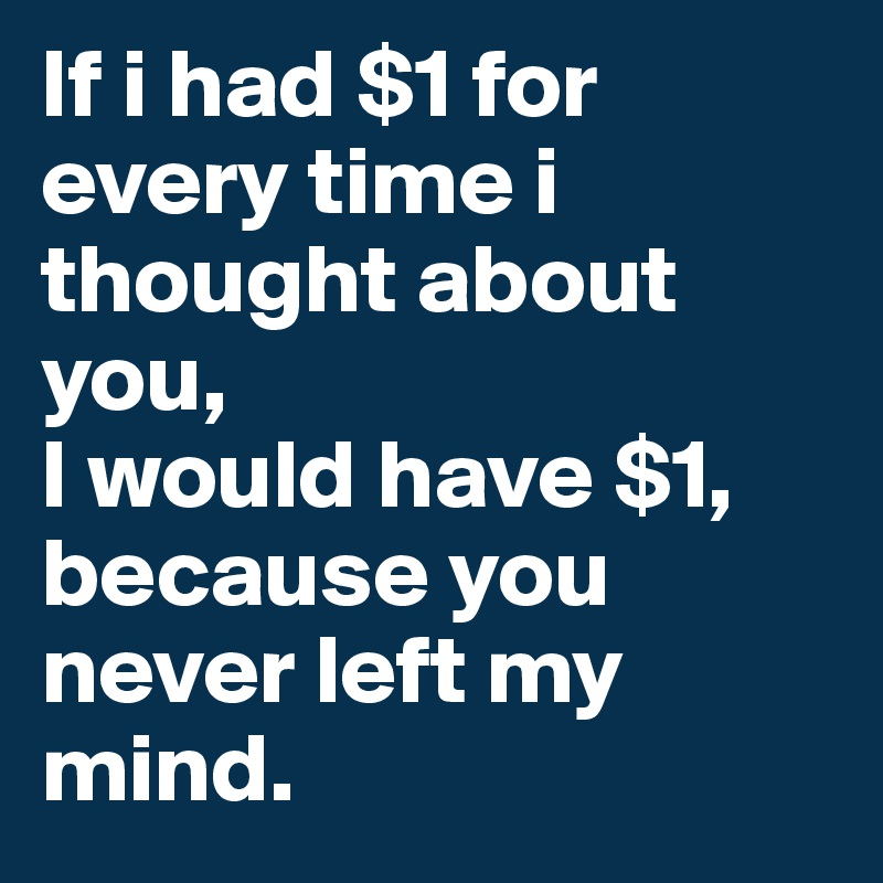 If i had $1 for every time i thought about you, I would have $1, because you never left my mind.