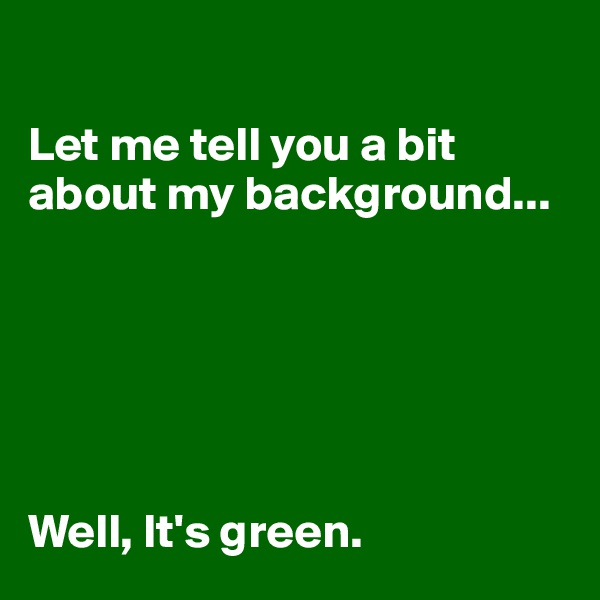 Let me tell you a bit about my background...        Well, It's green.