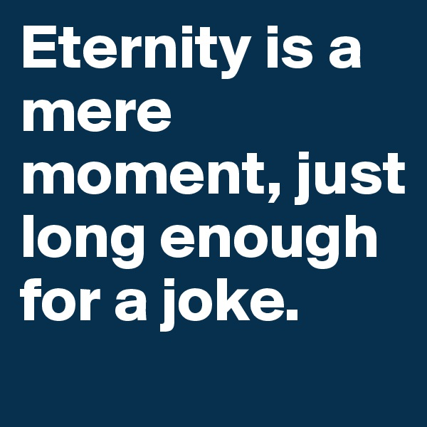 Eternity is a mere moment, just long enough for a joke.