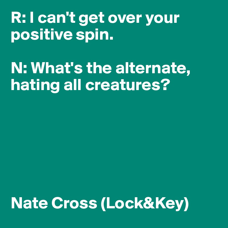 R: I can't get over your positive spin.   N: What's the alternate, hating all creatures?        Nate Cross (Lock&Key)