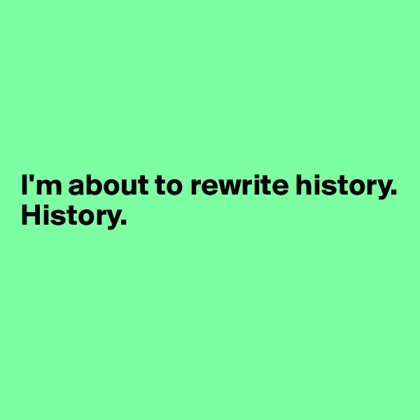 I'm about to rewrite history. History.