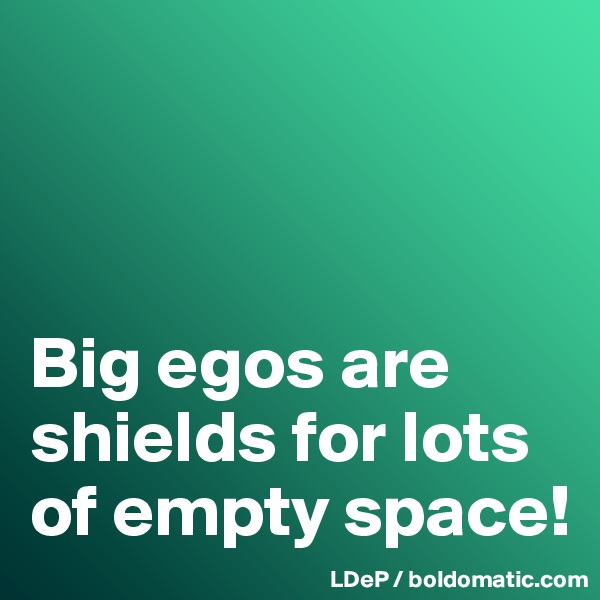 Big egos are shields for lots of empty space!