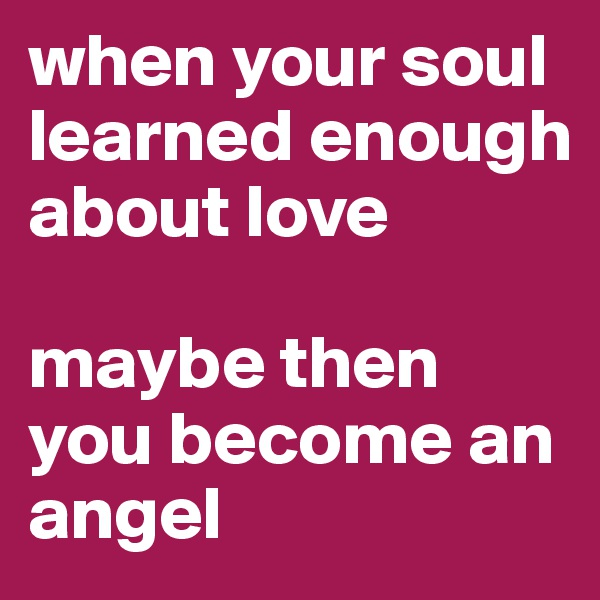 when your soul learned enough about love  maybe then you become an angel