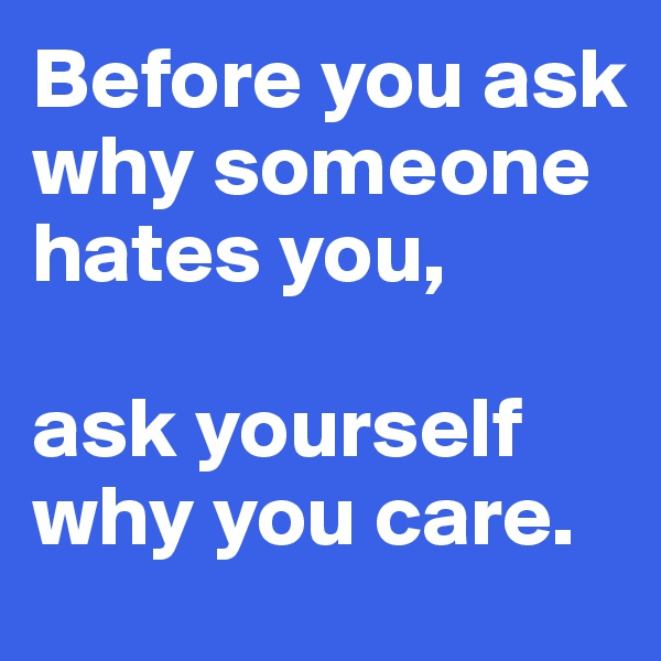 Before you ask why someone hates you,  ask yourself why you care.