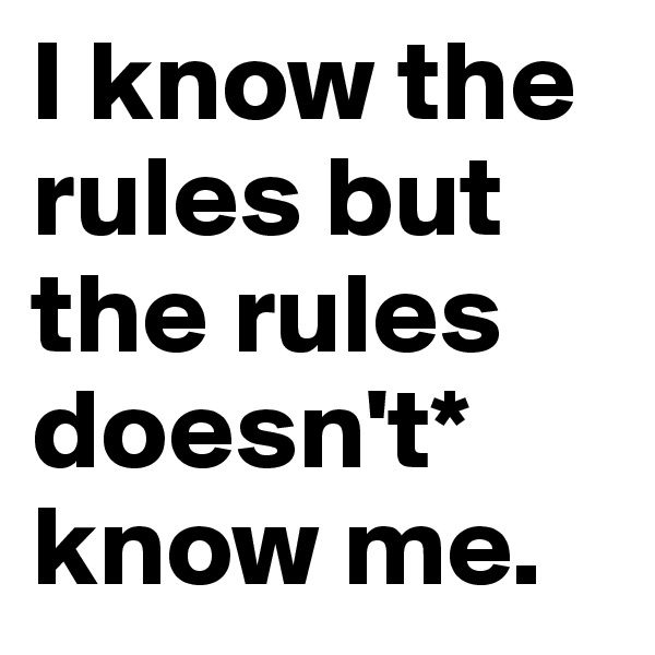 I know the rules but the rules doesn't* know me.