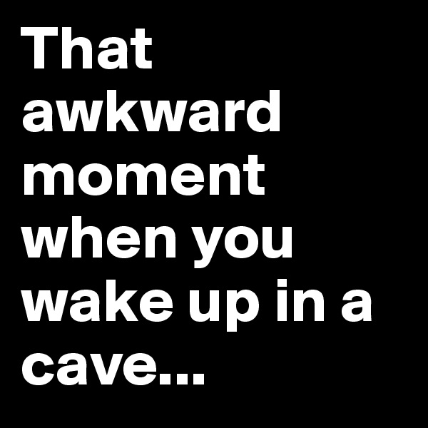 That awkward moment when you wake up in a cave...