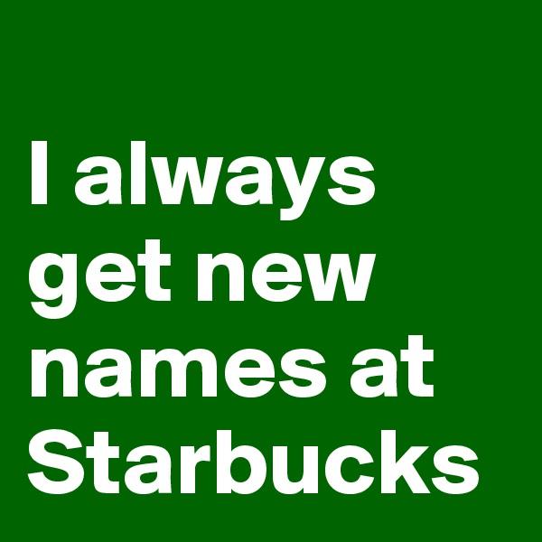 I always get new names at Starbucks