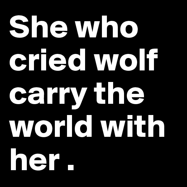 She who cried wolf carry the world with her .