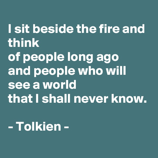 I sit beside the fire and think of people long ago and people who will see a world that I shall never know.  - Tolkien -