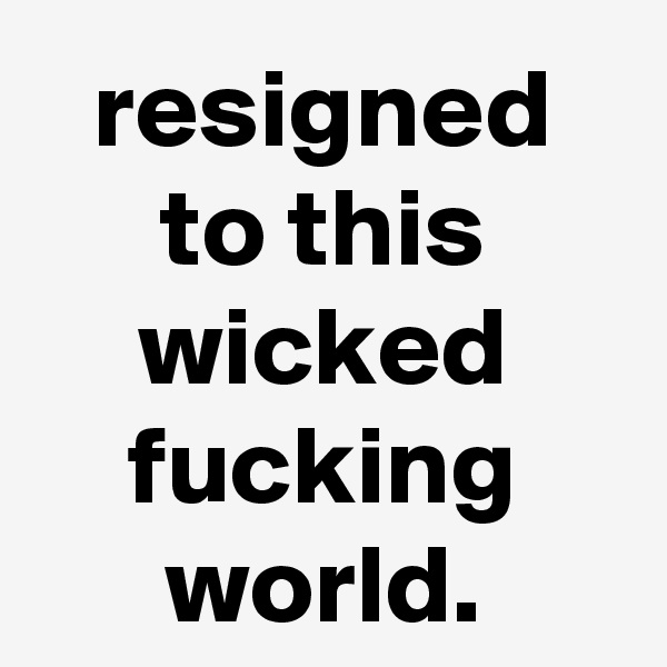 resigned to this wicked fucking world.