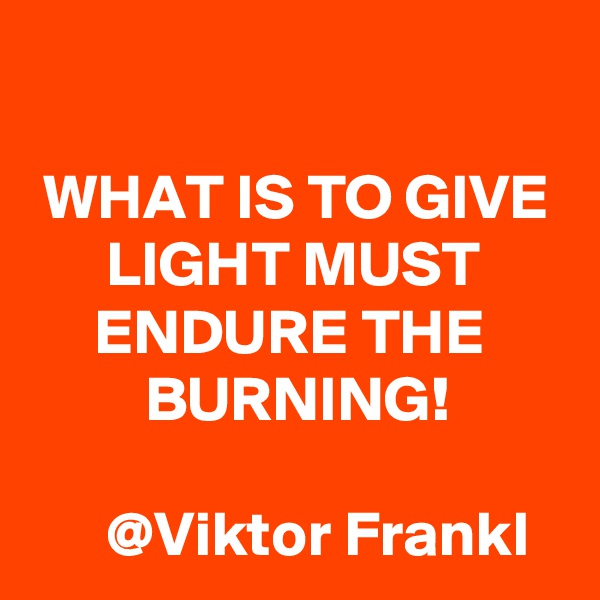 WHAT IS TO GIVE        LIGHT MUST            ENDURE THE               BURNING!         @Viktor Frankl