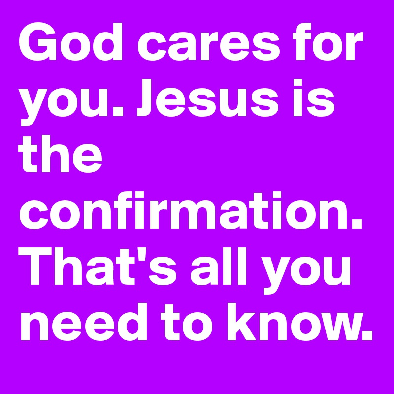 God cares for you. Jesus is the confirmation. That's all you need to know.