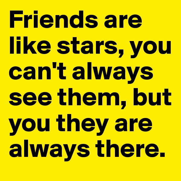 Friends are like stars, you can't always see them, but  you they are always there.