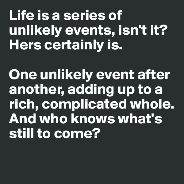 Life is a series of unlikely events, isn't it?  Hers certainly is.   One unlikely event after another, adding up to a rich, complicated whole.  And who knows what's still to come?