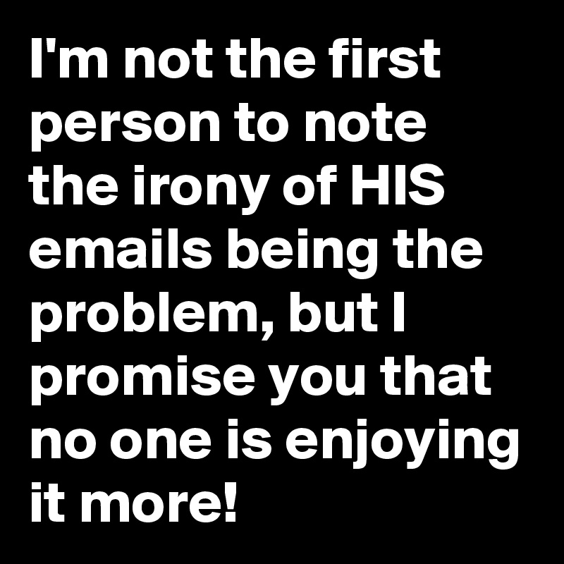 I'm not the first person to note the irony of HIS emails being the problem, but I promise you that no one is enjoying it more!