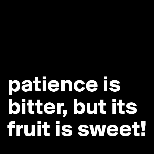 patience is bitter, but its fruit is sweet!