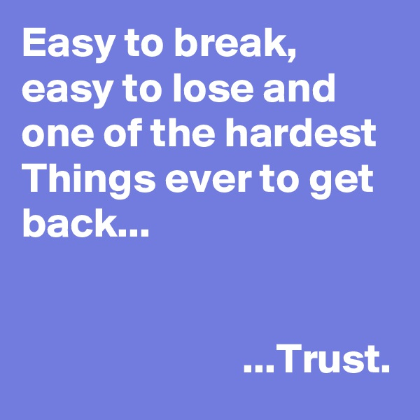 Easy to break, easy to lose and one of the hardest Things ever to get back...                             ...Trust.