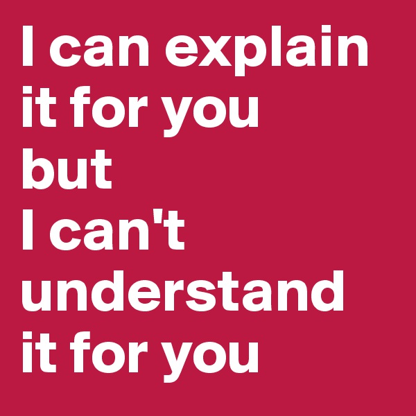 I can explain it for you  but  I can't understand it for you