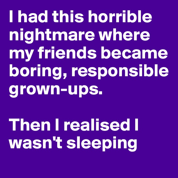 I had this horrible nightmare where my friends became boring, responsible grown-ups.  Then I realised I wasn't sleeping