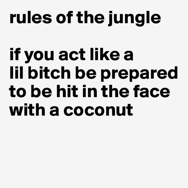 rules of the jungle   if you act like a  lil bitch be prepared to be hit in the face with a coconut