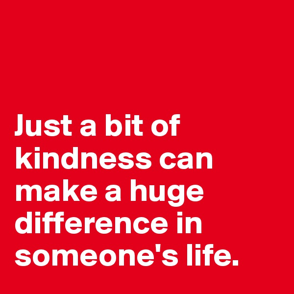 Just a bit of kindness can make a huge difference in someone's life.