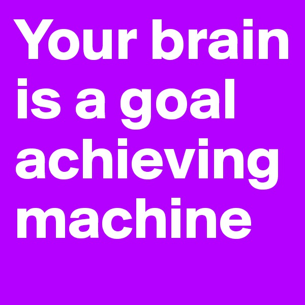 Your brain is a goal achieving machine