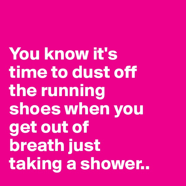 You know it's  time to dust off  the running  shoes when you  get out of  breath just  taking a shower..
