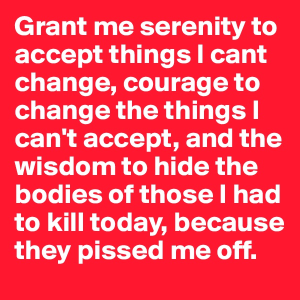 Grant me serenity to accept things I cant change, courage to change the things I can't accept, and the wisdom to hide the bodies of those I had to kill today, because they pissed me off.
