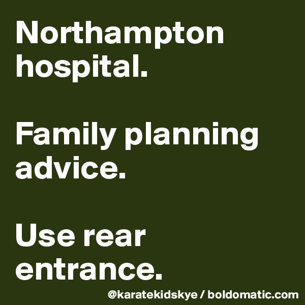 Northampton hospital.  Family planning advice.  Use rear entrance.