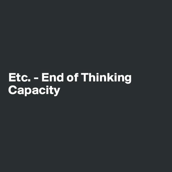 Etc. - End of Thinking Capacity
