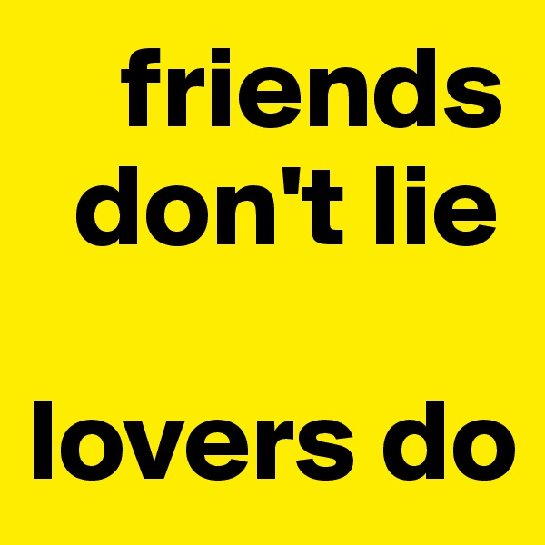 friends    don't lie  lovers do