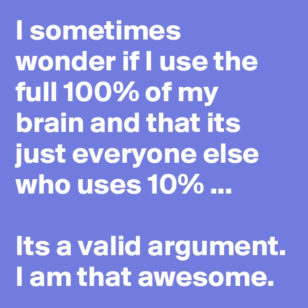 I sometimes wonder if I use the full 100% of my brain and that its just everyone else who uses 10% ...  Its a valid argument. I am that awesome.