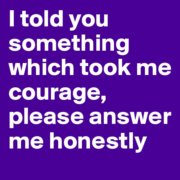 I told you something which took me courage, please answer me honestly