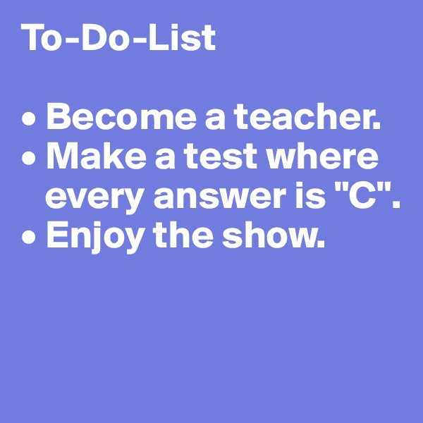 "To-Do-List  • Become a teacher. • Make a test where    every answer is ""C"". • Enjoy the show."