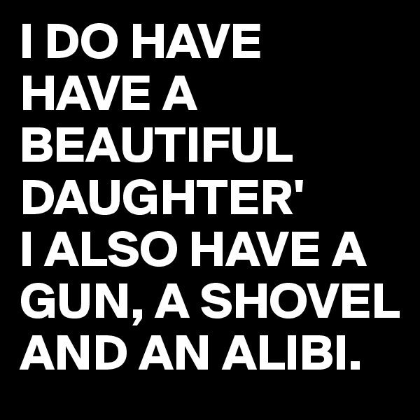 I DO HAVE HAVE A BEAUTIFUL DAUGHTER'  I ALSO HAVE A GUN, A SHOVEL AND AN ALIBI.
