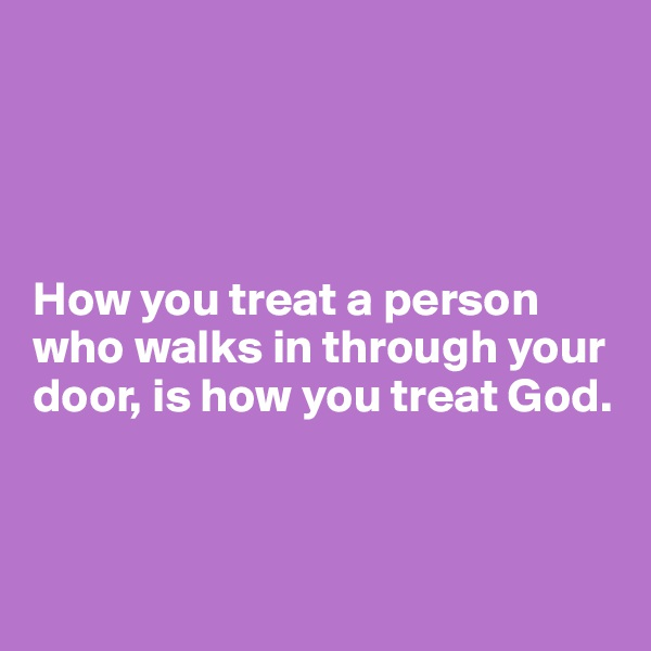 How you treat a person who walks in through your door, is how you treat God.