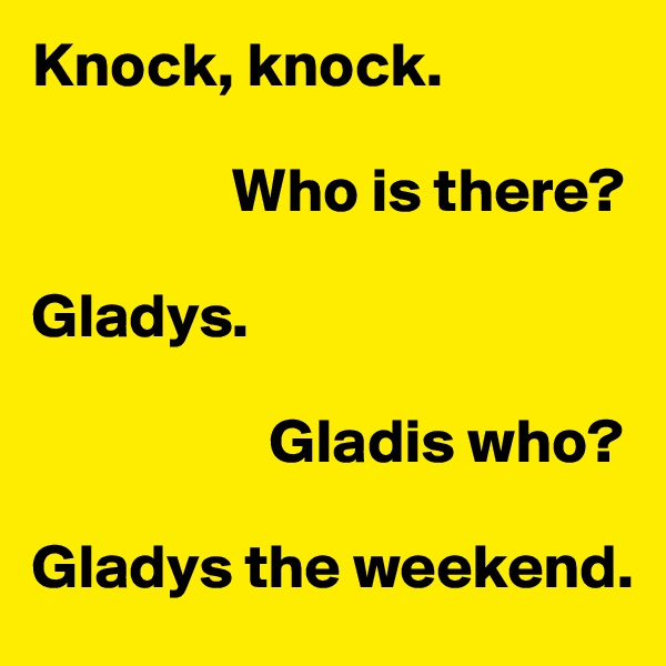 Knock, knock.                  Who is there?  Gladys.                     Gladis who?  Gladys the weekend.