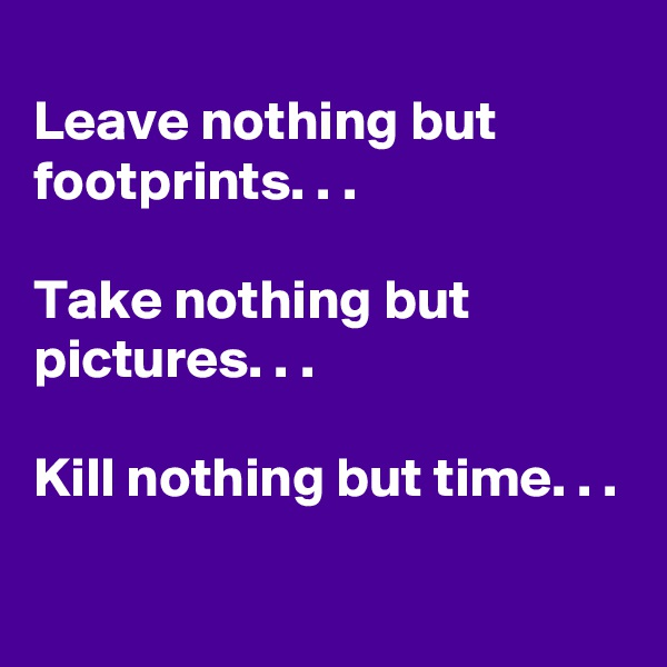 Leave nothing but footprints. . .  Take nothing but pictures. . .  Kill nothing but time. . .