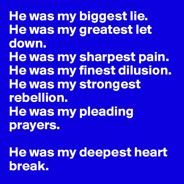 He was my biggest lie.  He was my greatest let down.  He was my sharpest pain.  He was my finest dilusion.  He was my strongest rebellion.  He was my pleading prayers.   He was my deepest heart break.