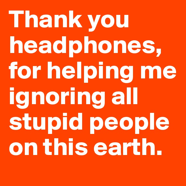 Thank you headphones, for helping me ignoring all stupid people on this earth.
