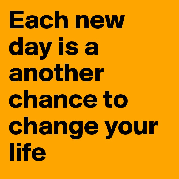 Each new day is a another chance to change your life