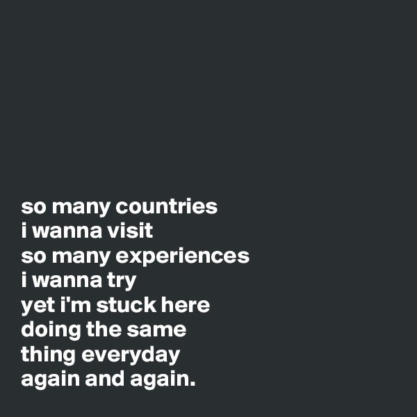 so many countries  i wanna visit so many experiences  i wanna try yet i'm stuck here doing the same  thing everyday again and again.