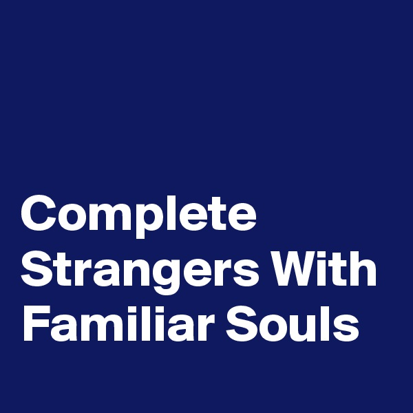 Complete Strangers With Familiar Souls