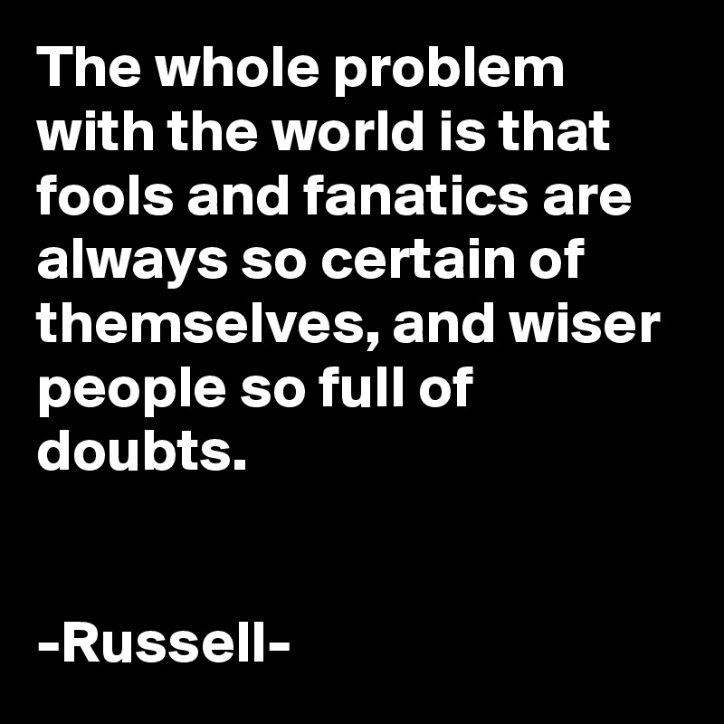The whole problem with the world is that fools and fanatics are always so certain of themselves, and wiser people so full of doubts.   -Russell-