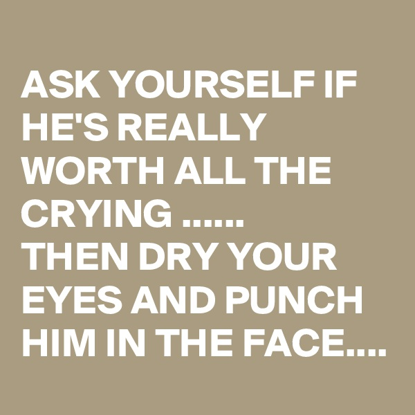 ASK YOURSELF IF HE'S REALLY WORTH ALL THE CRYING ...... THEN DRY YOUR EYES AND PUNCH HIM IN THE FACE....