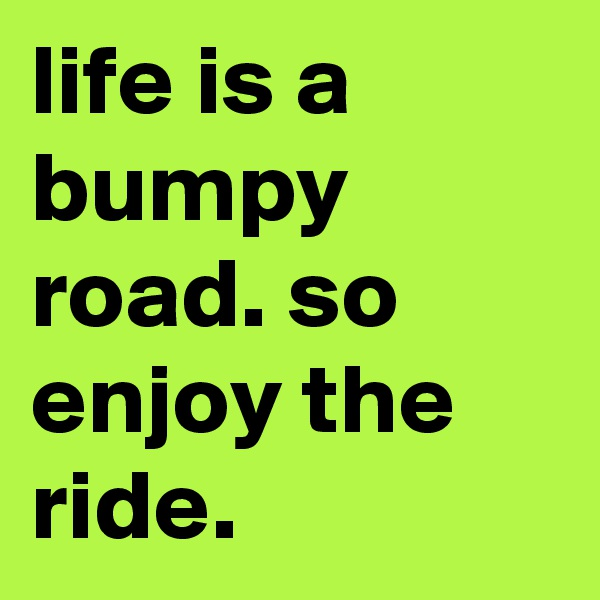 life is a bumpy road. so enjoy the ride.